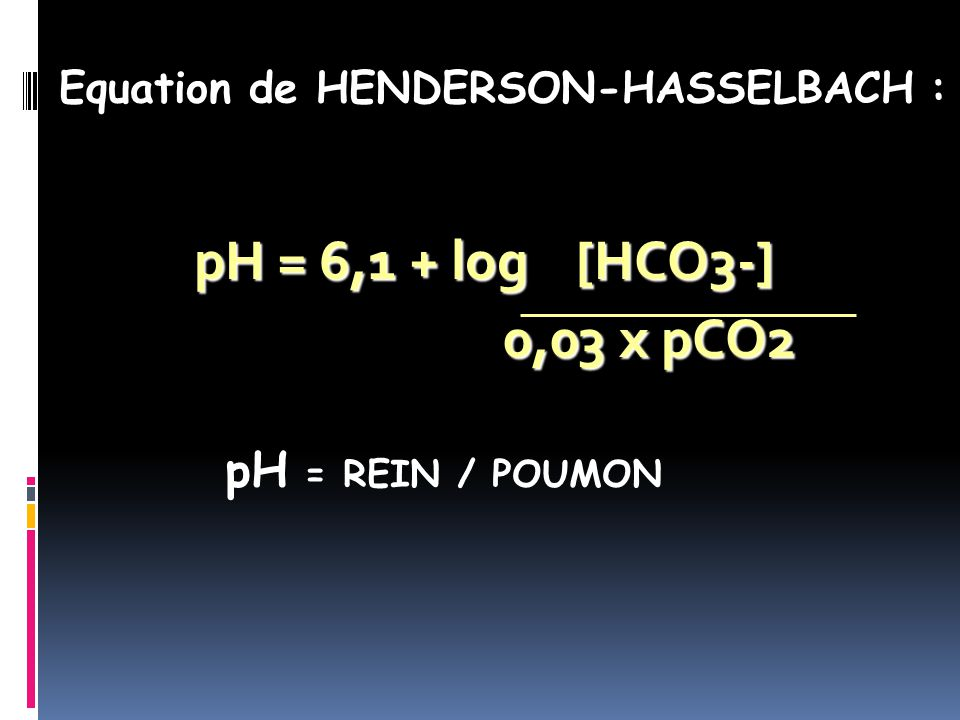pH = 6,1 + log [HCO3-] 0,03 x pCO2 pH = REIN / POUMON